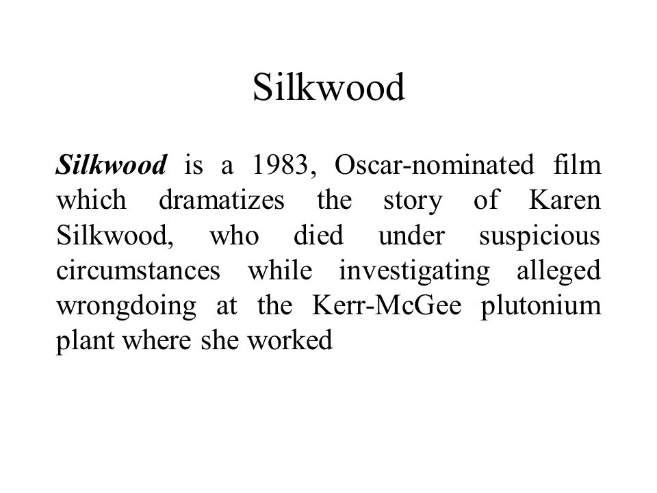 Silkwood Silkwood is a 1983, Oscar-nominated film which dramatizes the story of Karen Silkwood, who died under suspicious circumstances while investigating alleged wrongdoing at the Kerr-McGee plutonium plant where she worked