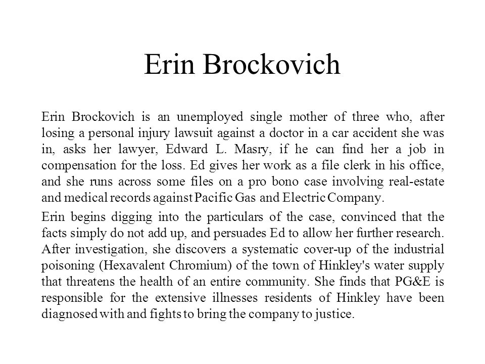 Erin Brockovich Erin Brockovich is an unemployed single mother of three who, after losing a personal injury lawsuit against a doctor in a car accident she was in, asks her lawyer, Edward L.