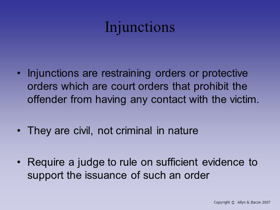 Injunctions Injunctions are restraining orders or protective orders which are court orders that prohibit the offender from having any contact with the victim.