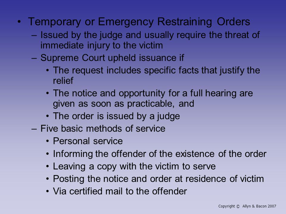 Temporary or Emergency Restraining Orders –Issued by the judge and usually require the threat of immediate injury to the victim –Supreme Court upheld issuance if The request includes specific facts that justify the relief The notice and opportunity for a full hearing are given as soon as practicable, and The order is issued by a judge –Five basic methods of service Personal service Informing the offender of the existence of the order Leaving a copy with the victim to serve Posting the notice and order at residence of victim Via certified mail to the offender Copyright © Allyn & Bacon 2007