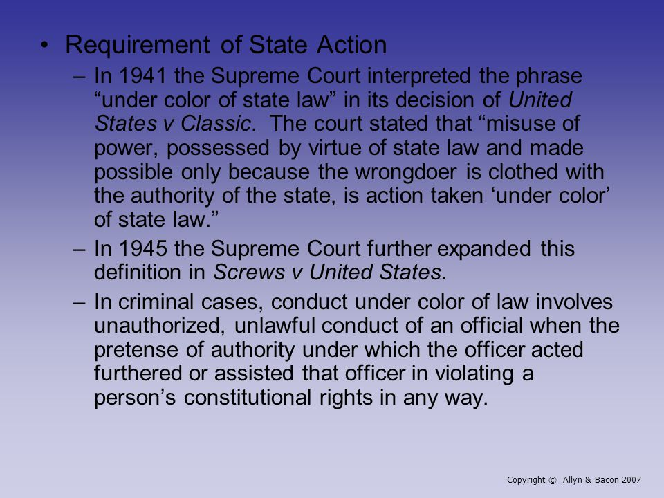 Requirement of State Action –In 1941 the Supreme Court interpreted the phrase under color of state law in its decision of United States v Classic.