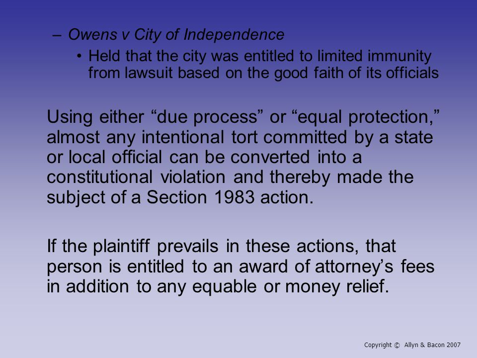 –Owens v City of Independence Held that the city was entitled to limited immunity from lawsuit based on the good faith of its officials Using either due process or equal protection, almost any intentional tort committed by a state or local official can be converted into a constitutional violation and thereby made the subject of a Section 1983 action.