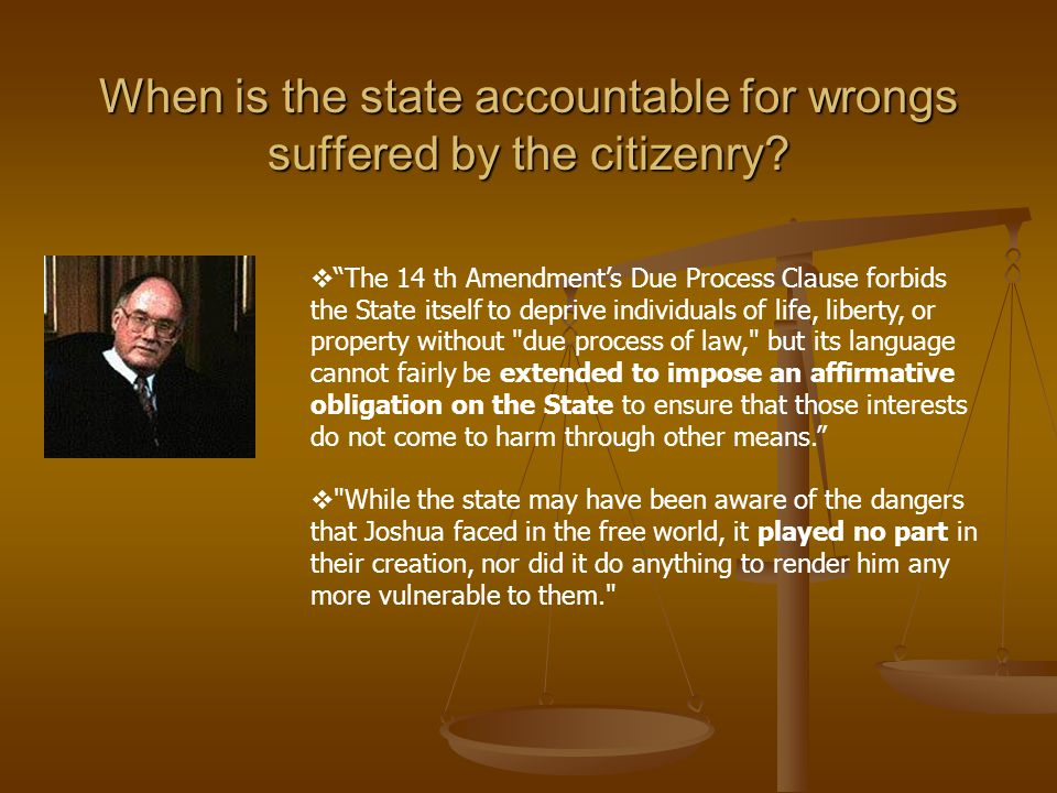 "When is the state accountable for wrongs suffered by the citizenry?  ""The 14 th Amendment's Due Process Clause forbids the State itself to deprive in"