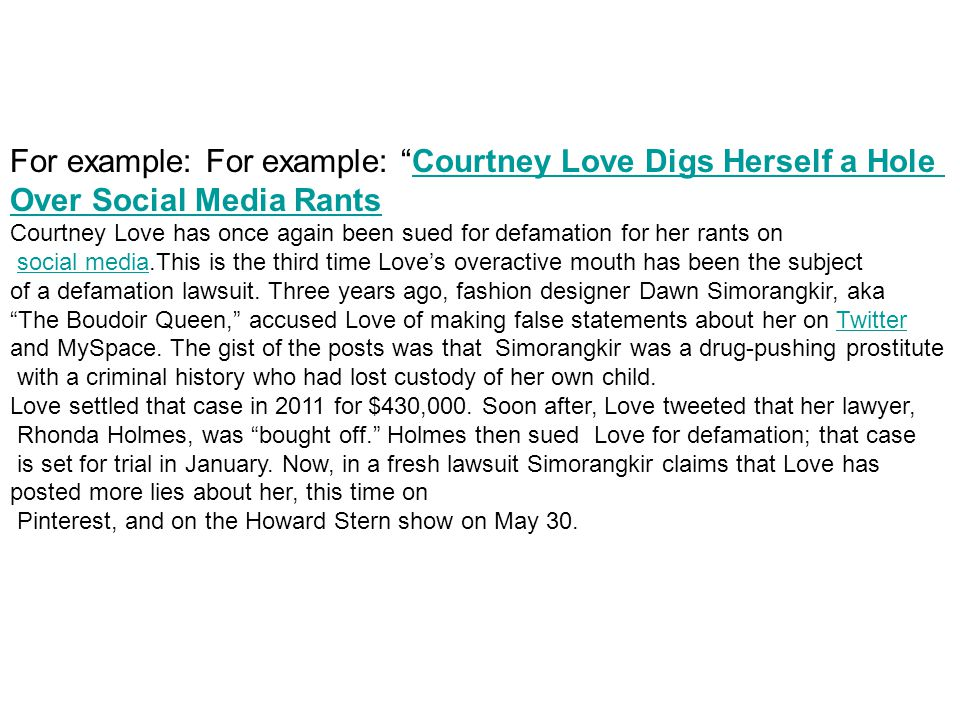 For example: For example: Courtney Love Digs Herself a HoleCourtney Love Digs Herself a Hole Over Social Media Rants Courtney Love has once again been sued for defamation for her rants on social media.This is the third time Love's overactive mouth has been the subjectsocial media of a defamation lawsuit.