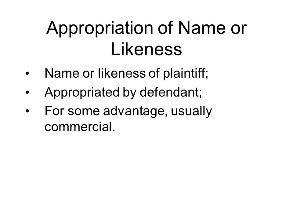 Appropriation of Name or Likeness Name or likeness of plaintiff; Appropriated by defendant; For some advantage, usually commercial.