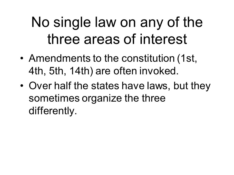 No single law on any of the three areas of interest Amendments to the constitution (1st, 4th, 5th, 14th) are often invoked.