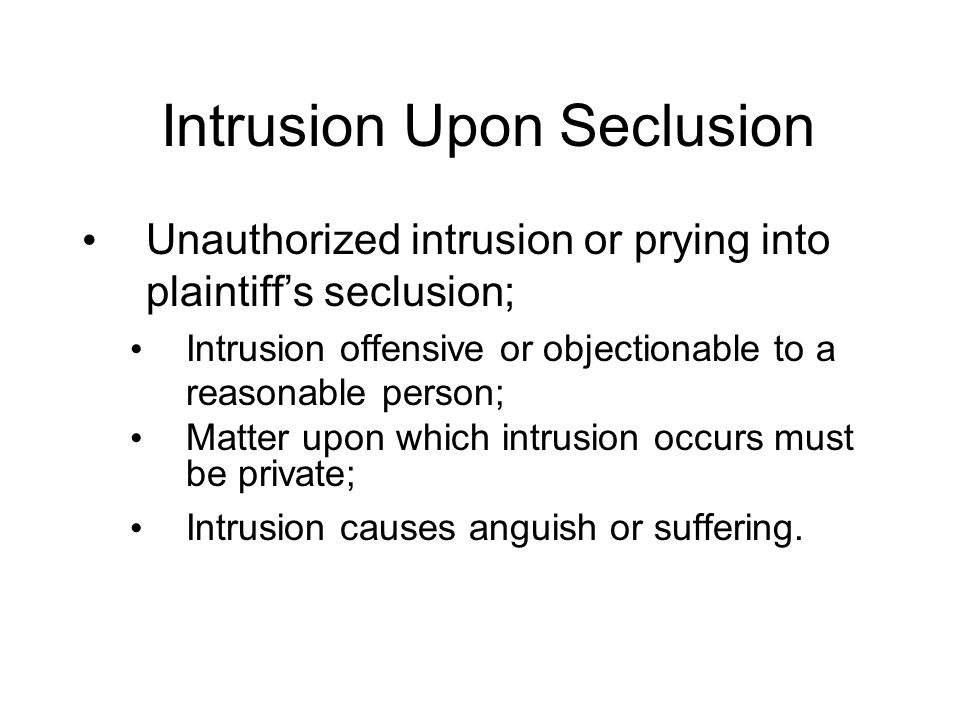 Intrusion Upon Seclusion Unauthorized intrusion or prying into plaintiff's seclusion; Intrusion offensive or objectionable to a reasonable person; Matter upon which intrusion occurs must be private; Intrusion causes anguish or suffering.