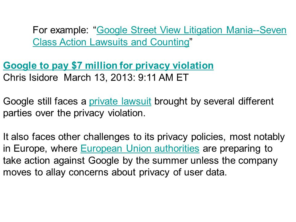 For example: Google Street View Litigation Mania--Seven Class Action Lawsuits and Counting Google Street View Litigation Mania--Seven Class Action Lawsuits and Counting Google to pay $7 million for privacy violation Chris Isidore March 13, 2013: 9:11 AM ET Google still faces a private lawsuit brought by several different parties over the privacy violation.private lawsuit It also faces other challenges to its privacy policies, most notably in Europe, where European Union authorities are preparing to take action against Google by the summer unless the company moves to allay concerns about privacy of user data.European Union authorities