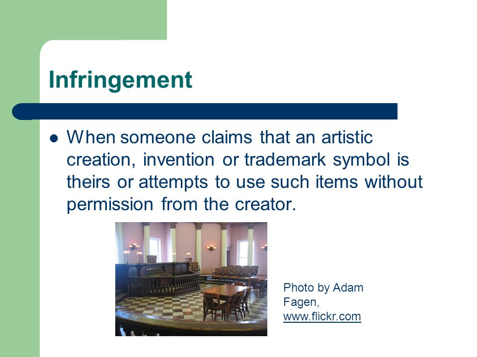 Infringement When someone claims that an artistic creation, invention or trademark symbol is theirs or attempts to use such items without permission from the creator.