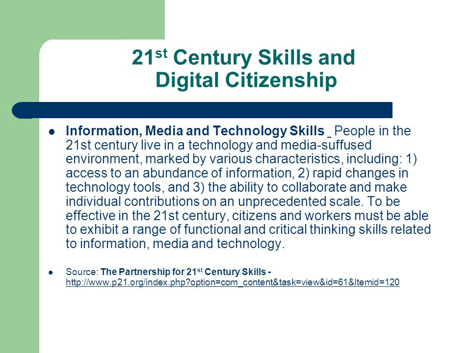 21 st Century Skills and Digital Citizenship Information, Media and Technology Skills People in the 21st century live in a technology and media-suffused environment, marked by various characteristics, including: 1) access to an abundance of information, 2) rapid changes in technology tools, and 3) the ability to collaborate and make individual contributions on an unprecedented scale.