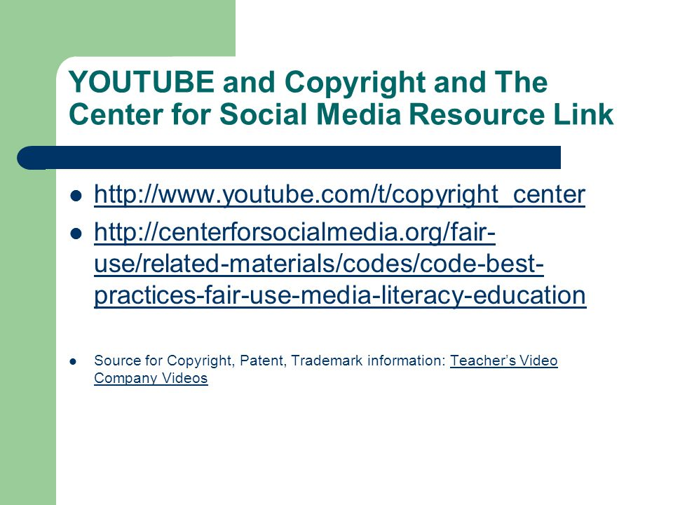 YOUTUBE and Copyright and The Center for Social Media Resource Link http://www.youtube.com/t/copyright_center http://centerforsocialmedia.org/fair- use/related-materials/codes/code-best- practices-fair-use-media-literacy-education http://centerforsocialmedia.org/fair- use/related-materials/codes/code-best- practices-fair-use-media-literacy-education Source for Copyright, Patent, Trademark information: Teacher's Video Company Videos