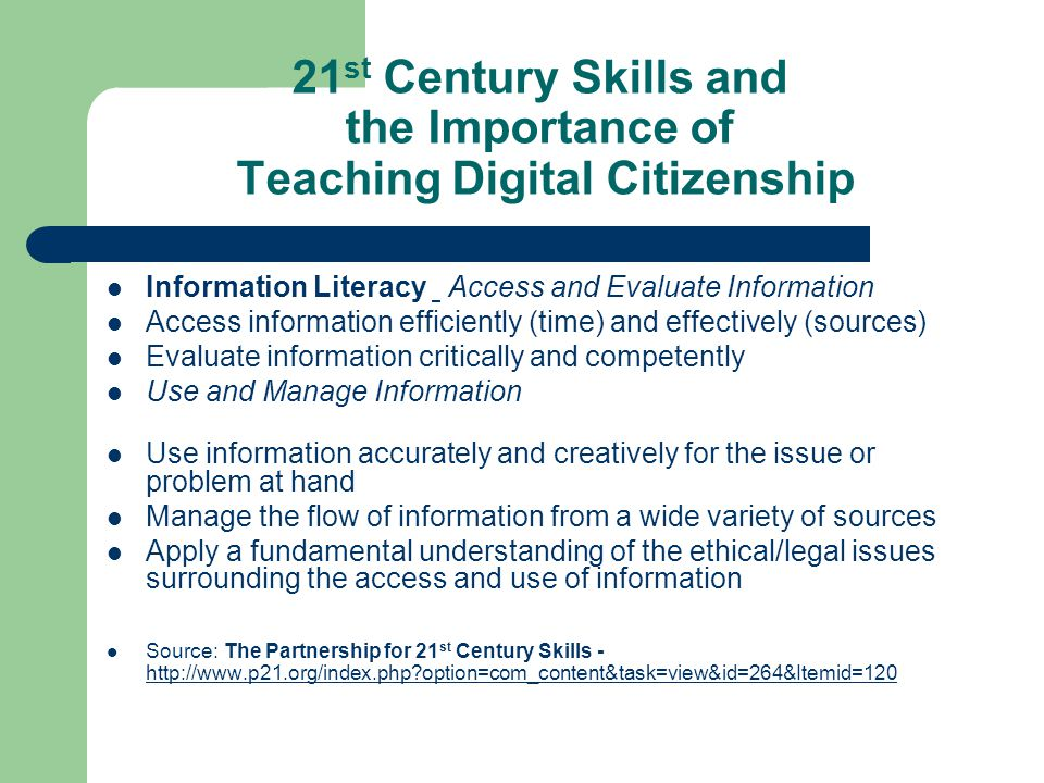21 st Century Skills and the Importance of Teaching Digital Citizenship Information Literacy Access and Evaluate Information Access information efficiently (time) and effectively (sources) Evaluate information critically and competently Use and Manage Information Use information accurately and creatively for the issue or problem at hand Manage the flow of information from a wide variety of sources Apply a fundamental understanding of the ethical/legal issues surrounding the access and use of information Source: The Partnership for 21 st Century Skills - http://www.p21.org/index.php option=com_content&task=view&id=264&Itemid=120 http://www.p21.org/index.php option=com_content&task=view&id=264&Itemid=120
