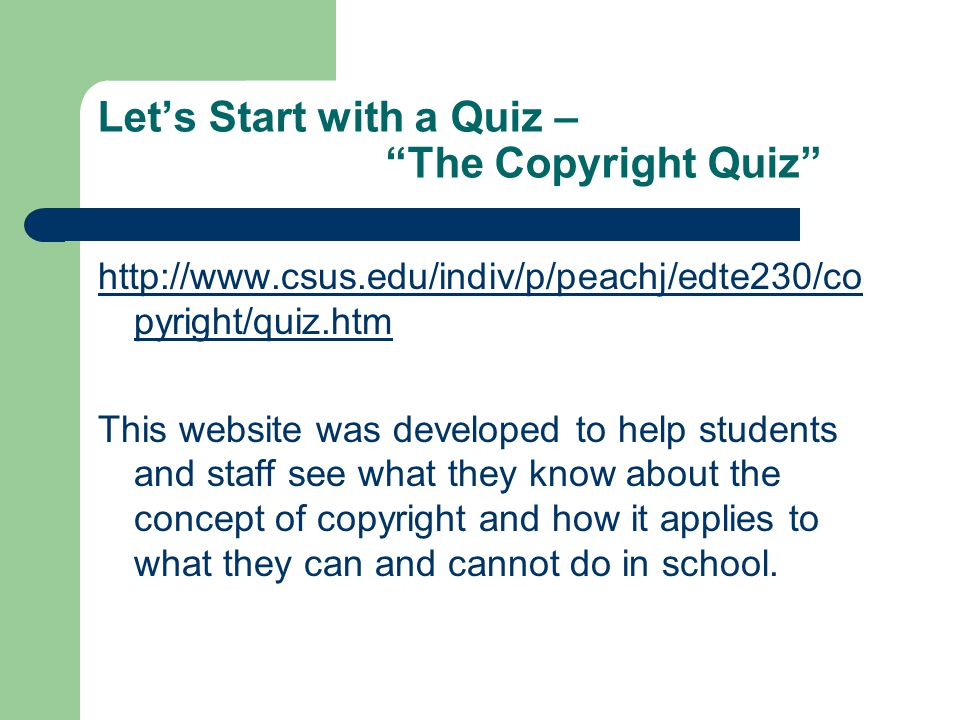 Let's Start with a Quiz – The Copyright Quiz http://www.csus.edu/indiv/p/peachj/edte230/co pyright/quiz.htm This website was developed to help students and staff see what they know about the concept of copyright and how it applies to what they can and cannot do in school.