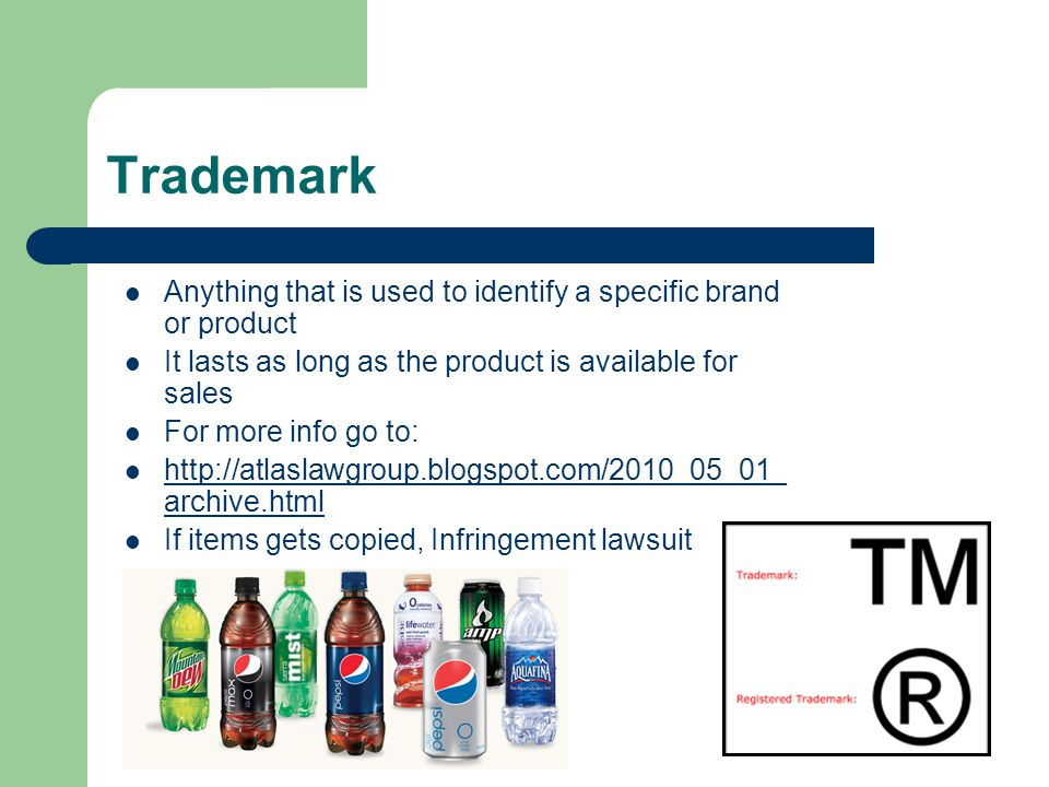 Trademark Anything that is used to identify a specific brand or product It lasts as long as the product is available for sales For more info go to: http://atlaslawgroup.blogspot.com/2010_05_01_ archive.html http://atlaslawgroup.blogspot.com/2010_05_01_ archive.html If items gets copied, Infringement lawsuit