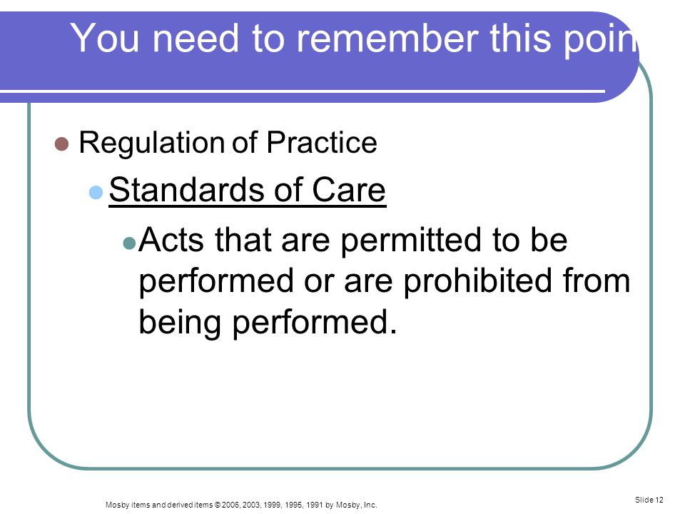 Mosby items and derived items © 2006, 2003, 1999, 1995, 1991 by Mosby, Inc. Slide 12 You need to remember this point Regulation of Practice Standards