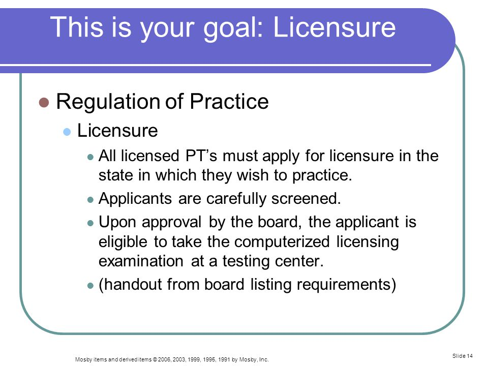 Mosby items and derived items © 2006, 2003, 1999, 1995, 1991 by Mosby, Inc. Slide 14 This is your goal: Licensure Regulation of Practice Licensure All