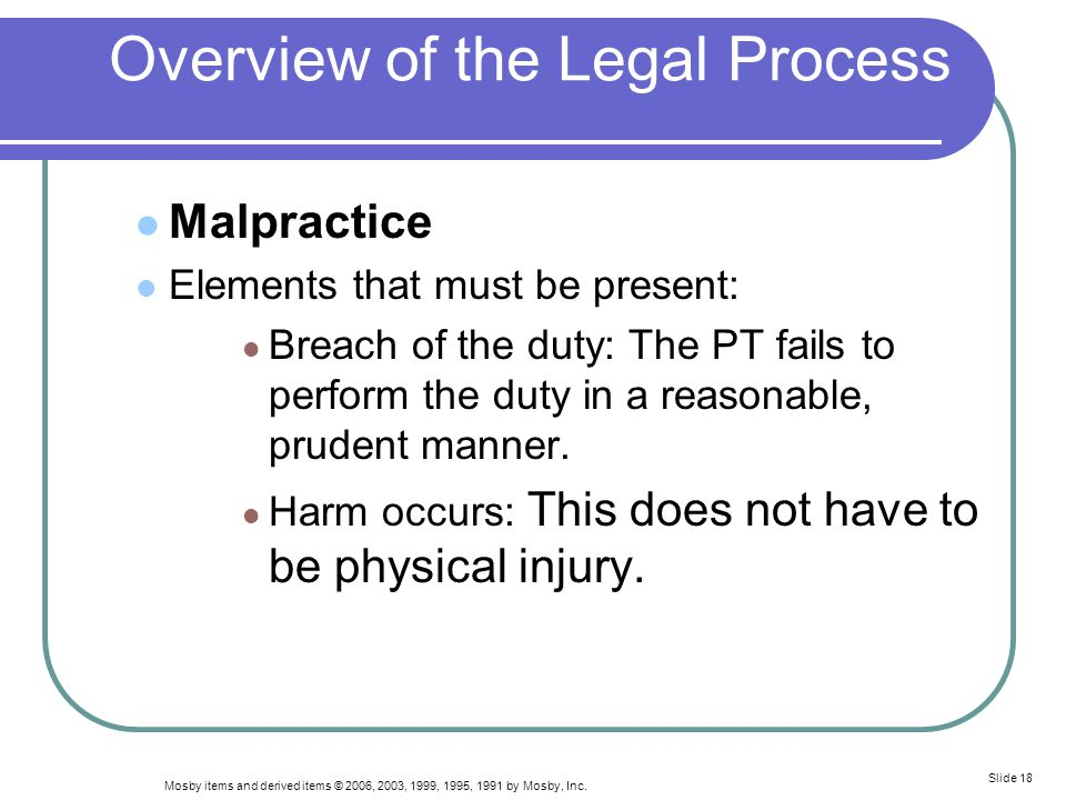 Mosby items and derived items © 2006, 2003, 1999, 1995, 1991 by Mosby, Inc. Slide 18 Overview of the Legal Process Malpractice Elements that must be p