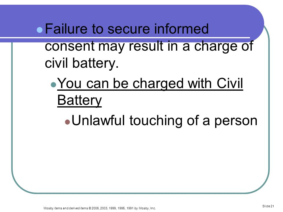 Mosby items and derived items © 2006, 2003, 1999, 1995, 1991 by Mosby, Inc. Slide 21 Failure to secure informed consent may result in a charge of civi