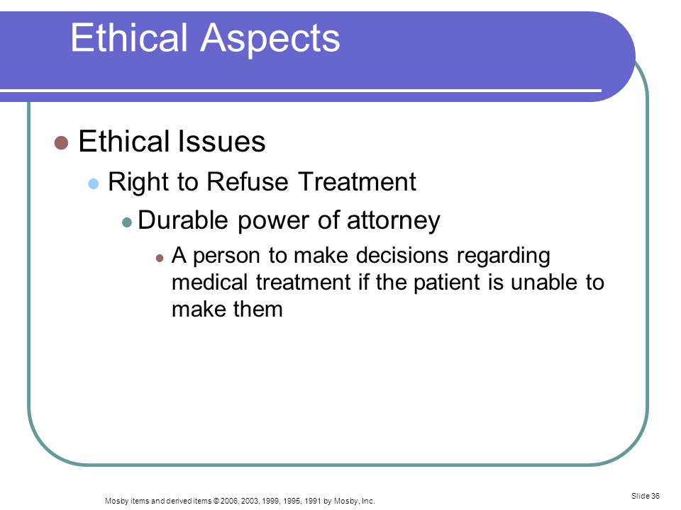 Mosby items and derived items © 2006, 2003, 1999, 1995, 1991 by Mosby, Inc. Slide 36 Ethical Aspects Ethical Issues Right to Refuse Treatment Durable