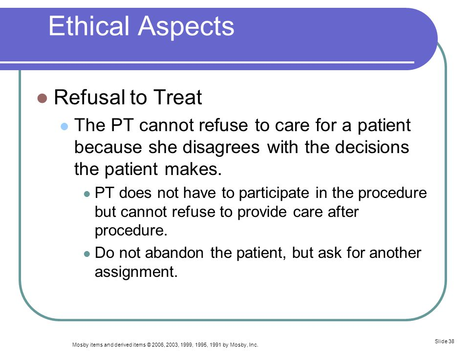 Mosby items and derived items © 2006, 2003, 1999, 1995, 1991 by Mosby, Inc. Slide 38 Ethical Aspects Refusal to Treat The PT cannot refuse to care for