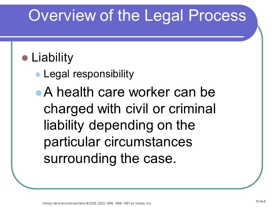 Mosby items and derived items © 2006, 2003, 1999, 1995, 1991 by Mosby, Inc. Slide 5 Overview of the Legal Process Liability Legal responsibility A hea