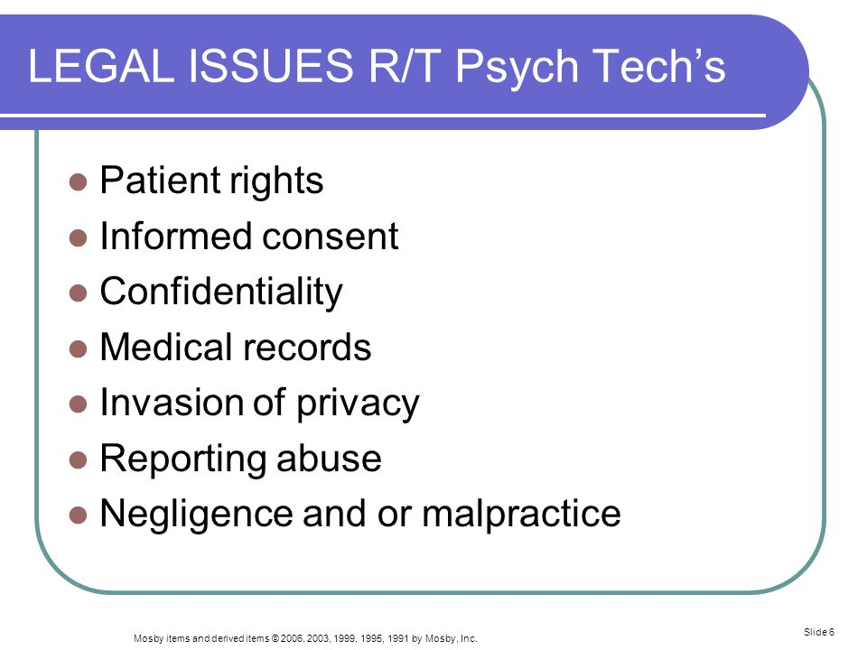 Mosby items and derived items © 2006, 2003, 1999, 1995, 1991 by Mosby, Inc. Slide 6 LEGAL ISSUES R/T Psych Tech's Patient rights Informed consent Conf