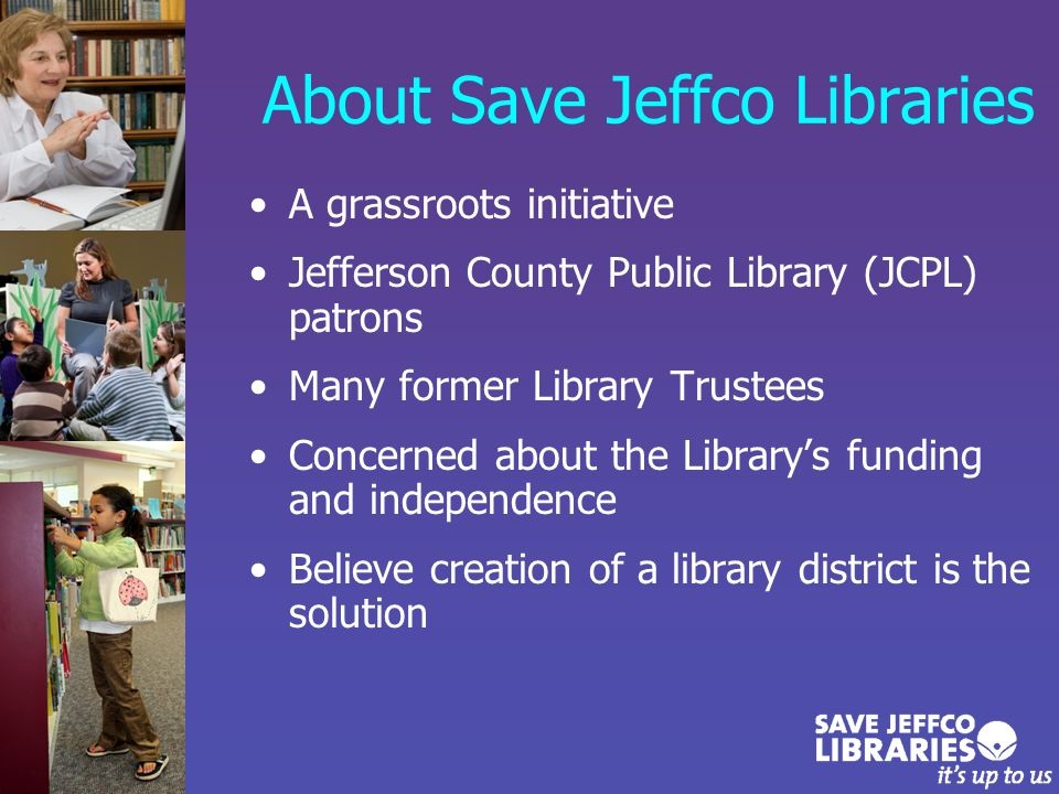The Solution: Make JCPL a Library District Funded with existing voter-approved property tax levy Removes county authority to change the mill levy Long-term solution –Not just restoring the mill levy –Allows the Library to focus on its mission without political influence