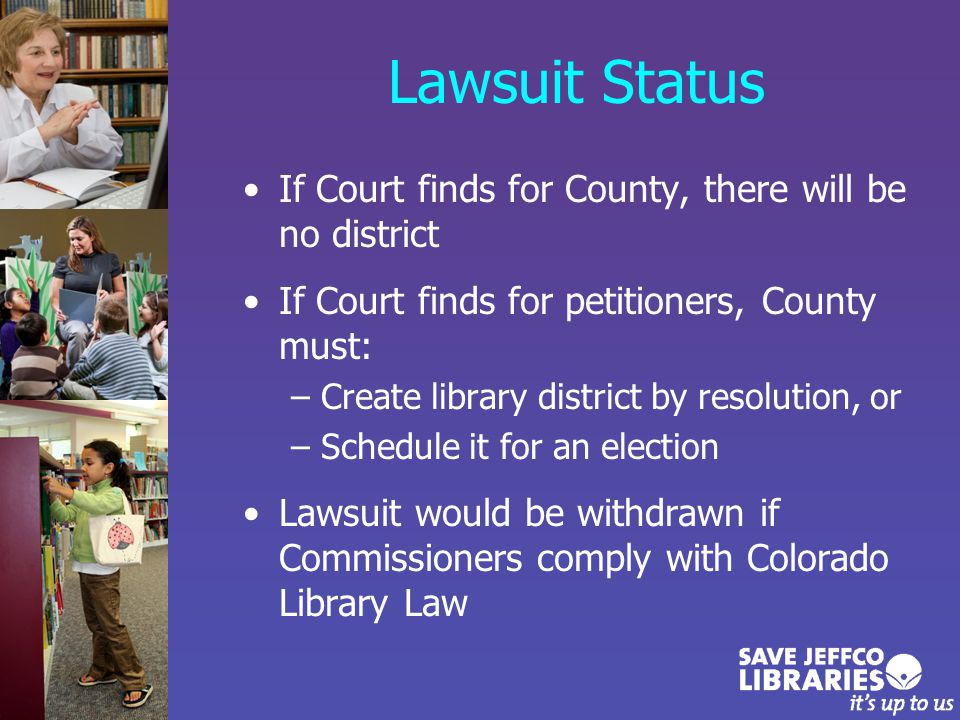 Lawsuit Status If Court finds for County, there will be no district If Court finds for petitioners, County must: –Create library district by resolution, or –Schedule it for an election Lawsuit would be withdrawn if Commissioners comply with Colorado Library Law