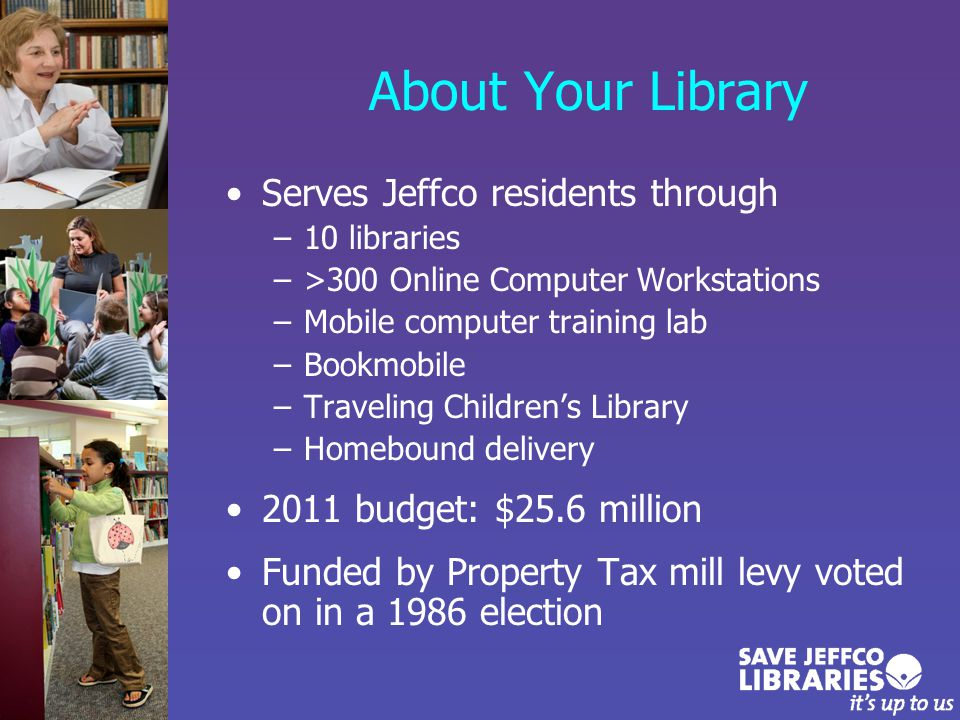 About Your Library Serves Jeffco residents through –10 libraries –>300 Online Computer Workstations –Mobile computer training lab –Bookmobile –Traveling Children's Library –Homebound delivery 2011 budget: $25.6 million Funded by Property Tax mill levy voted on in a 1986 election