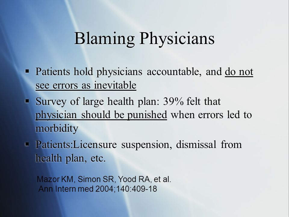 Blaming Physicians  Patients hold physicians accountable, and do not see errors as inevitable  Survey of large health plan: 39% felt that physician should be punished when errors led to morbidity  Patients:Licensure suspension, dismissal from health plan, etc.