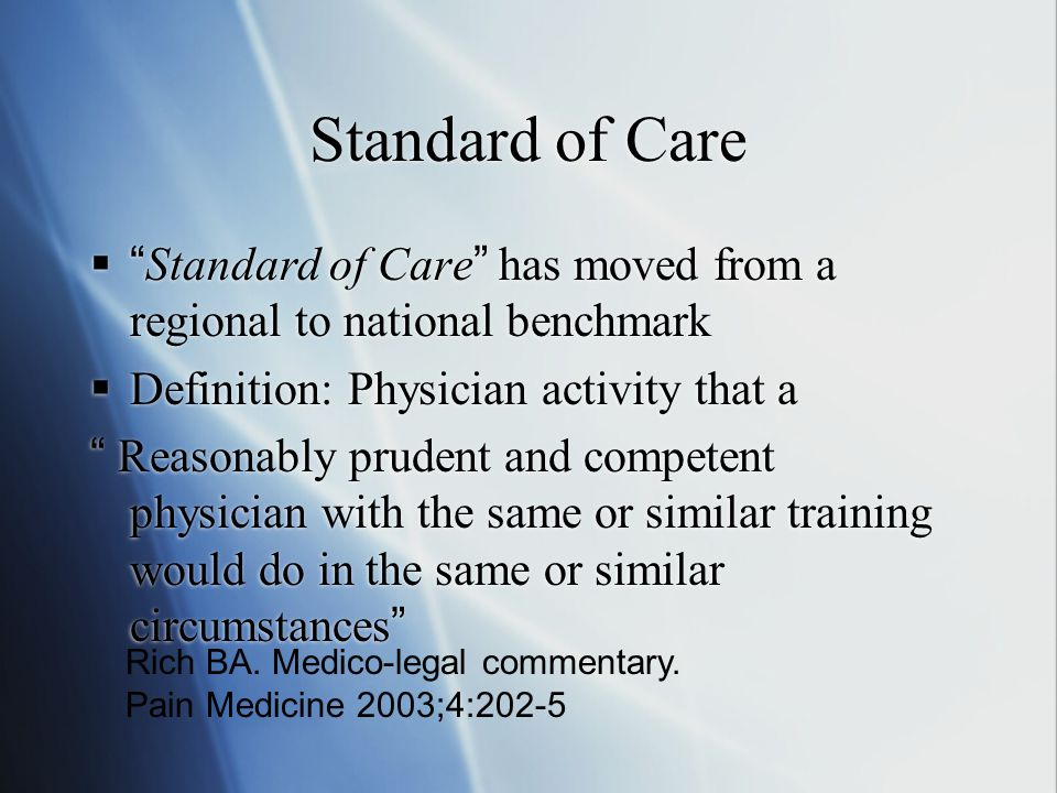 Standard of Care  Standard of Care has moved from a regional to national benchmark  Definition: Physician activity that a Reasonably prudent and competent physician with the same or similar training would do in the same or similar circumstances  Standard of Care has moved from a regional to national benchmark  Definition: Physician activity that a Reasonably prudent and competent physician with the same or similar training would do in the same or similar circumstances Rich BA.