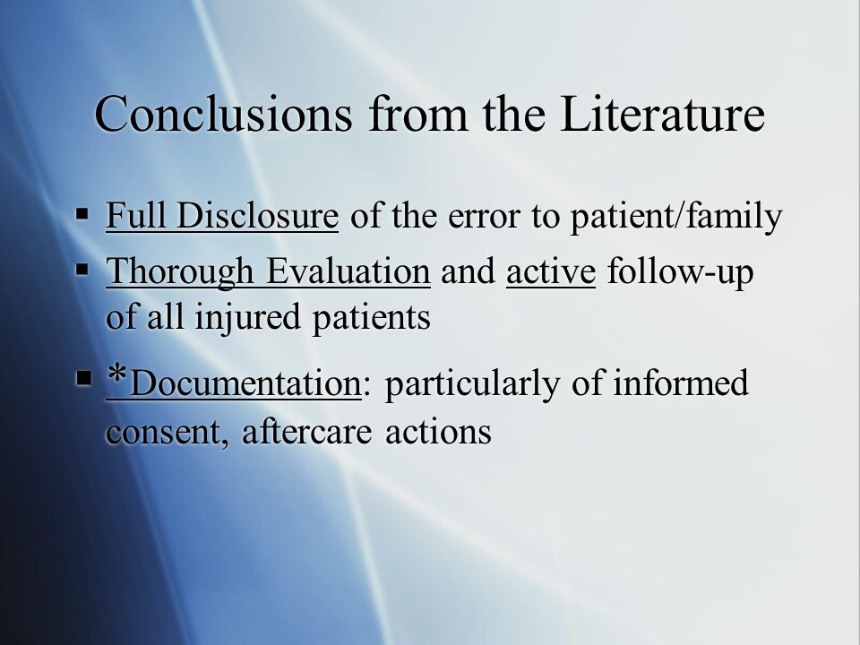 Conclusions from the Literature  Full Disclosure of the error to patient/family  Thorough Evaluation and active follow-up of all injured patients  * Documentation: particularly of informed consent, aftercare actions  Full Disclosure of the error to patient/family  Thorough Evaluation and active follow-up of all injured patients  * Documentation: particularly of informed consent, aftercare actions