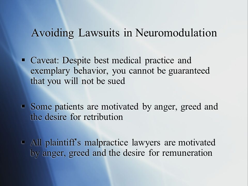Avoiding Lawsuits in Neuromodulation  Caveat: Despite best medical practice and exemplary behavior, you cannot be guaranteed that you will not be sued  Some patients are motivated by anger, greed and the desire for retribution  All plaintiff's malpractice lawyers are motivated by anger, greed and the desire for remuneration  Caveat: Despite best medical practice and exemplary behavior, you cannot be guaranteed that you will not be sued  Some patients are motivated by anger, greed and the desire for retribution  All plaintiff's malpractice lawyers are motivated by anger, greed and the desire for remuneration
