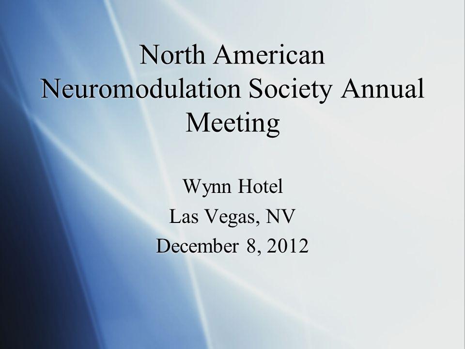 North American Neuromodulation Society Annual Meeting Wynn Hotel Las Vegas, NV December 8, 2012 Wynn Hotel Las Vegas, NV December 8, 2012