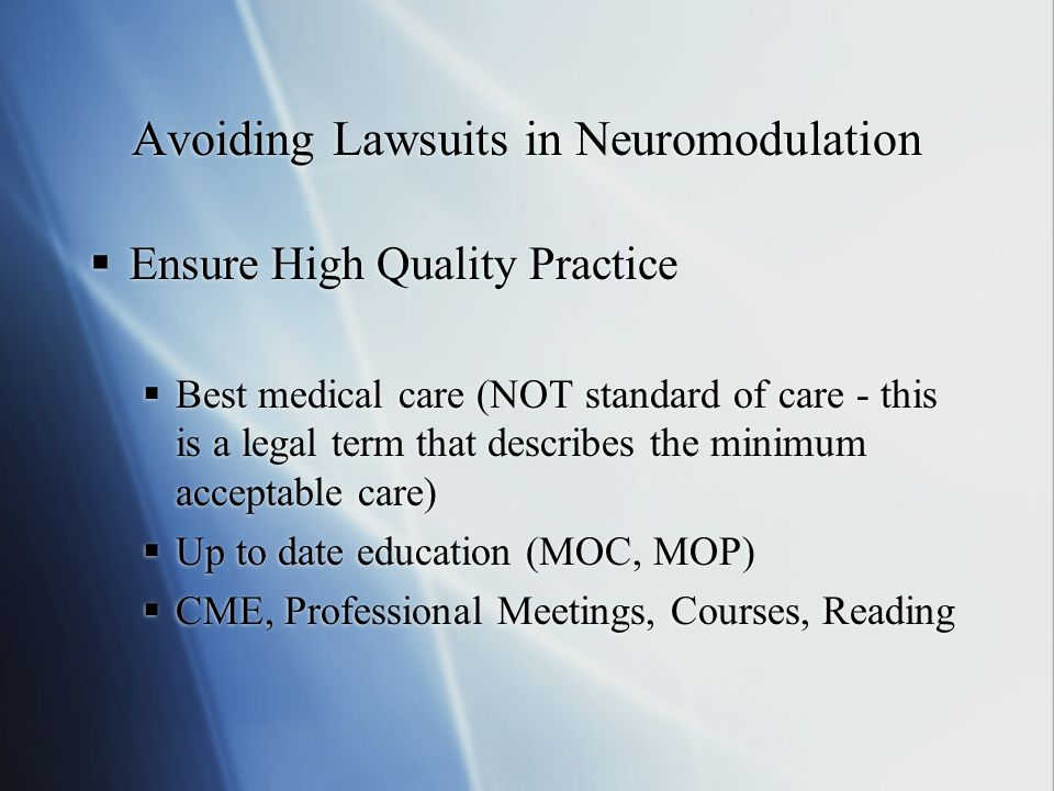 Avoiding Lawsuits in Neuromodulation  Ensure High Quality Practice  Best medical care (NOT standard of care - this is a legal term that describes the minimum acceptable care)  Up to date education (MOC, MOP)  CME, Professional Meetings, Courses, Reading  Ensure High Quality Practice  Best medical care (NOT standard of care - this is a legal term that describes the minimum acceptable care)  Up to date education (MOC, MOP)  CME, Professional Meetings, Courses, Reading