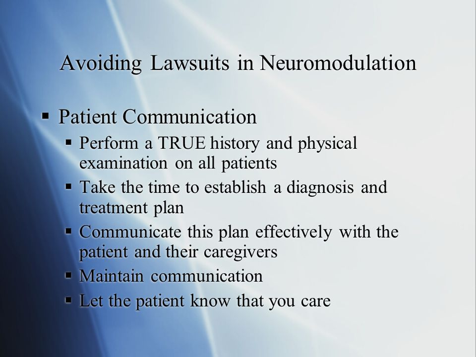 Avoiding Lawsuits in Neuromodulation  Patient Communication  Perform a TRUE history and physical examination on all patients  Take the time to esta