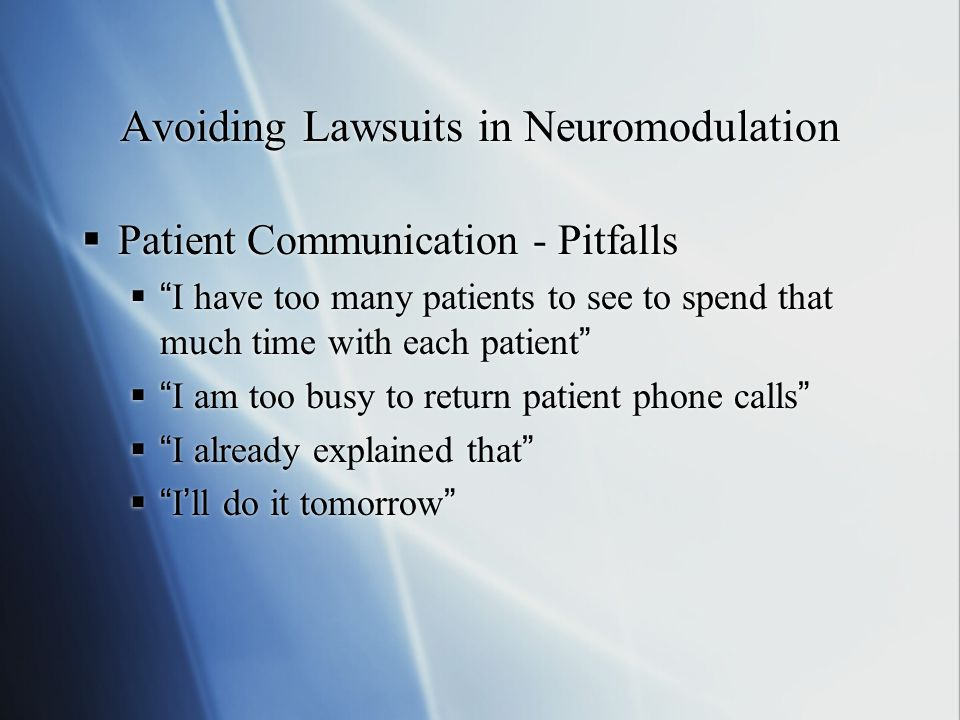 Avoiding Lawsuits in Neuromodulation  Patient Communication - Pitfalls  I have too many patients to see to spend that much time with each patient  I am too busy to return patient phone calls  I already explained that  I'll do it tomorrow  Patient Communication - Pitfalls  I have too many patients to see to spend that much time with each patient  I am too busy to return patient phone calls  I already explained that  I'll do it tomorrow