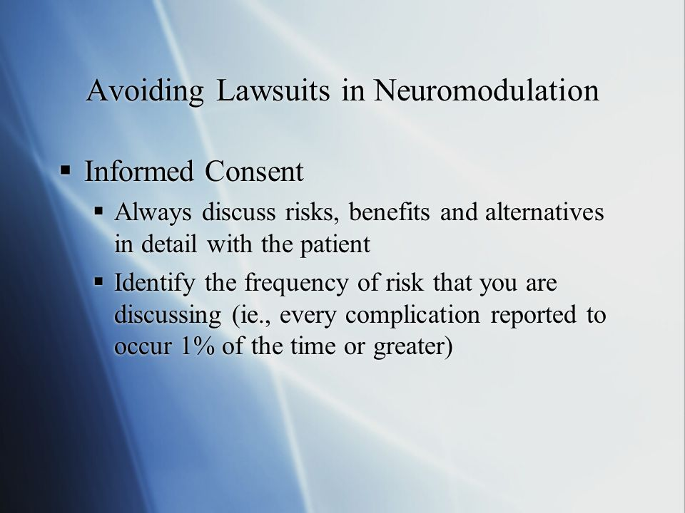 Avoiding Lawsuits in Neuromodulation  Informed Consent  Always discuss risks, benefits and alternatives in detail with the patient  Identify the frequency of risk that you are discussing (ie., every complication reported to occur 1% of the time or greater)  Informed Consent  Always discuss risks, benefits and alternatives in detail with the patient  Identify the frequency of risk that you are discussing (ie., every complication reported to occur 1% of the time or greater)