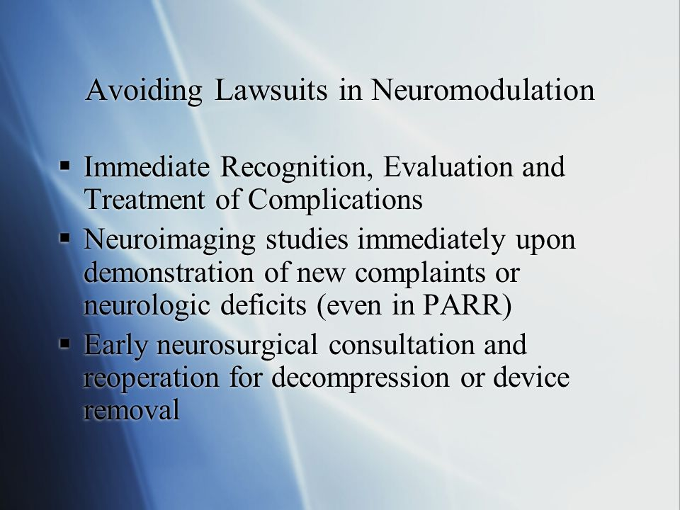Avoiding Lawsuits in Neuromodulation  Immediate Recognition, Evaluation and Treatment of Complications  Neuroimaging studies immediately upon demonstration of new complaints or neurologic deficits (even in PARR)  Early neurosurgical consultation and reoperation for decompression or device removal  Immediate Recognition, Evaluation and Treatment of Complications  Neuroimaging studies immediately upon demonstration of new complaints or neurologic deficits (even in PARR)  Early neurosurgical consultation and reoperation for decompression or device removal
