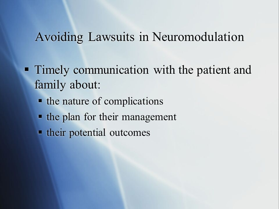 Avoiding Lawsuits in Neuromodulation  Timely communication with the patient and family about:  the nature of complications  the plan for their management  their potential outcomes  Timely communication with the patient and family about:  the nature of complications  the plan for their management  their potential outcomes