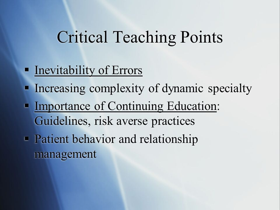 Critical Teaching Points  Inevitability of Errors  Increasing complexity of dynamic specialty  Importance of Continuing Education: Guidelines, risk averse practices  Patient behavior and relationship management  Inevitability of Errors  Increasing complexity of dynamic specialty  Importance of Continuing Education: Guidelines, risk averse practices  Patient behavior and relationship management