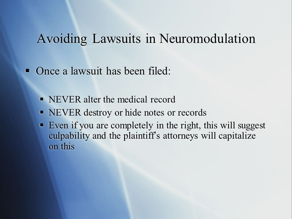 Avoiding Lawsuits in Neuromodulation  Once a lawsuit has been filed:  NEVER alter the medical record  NEVER destroy or hide notes or records  Even if you are completely in the right, this will suggest culpability and the plaintiff's attorneys will capitalize on this  Once a lawsuit has been filed:  NEVER alter the medical record  NEVER destroy or hide notes or records  Even if you are completely in the right, this will suggest culpability and the plaintiff's attorneys will capitalize on this