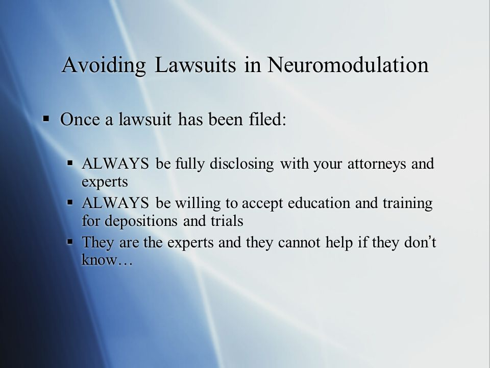 Avoiding Lawsuits in Neuromodulation  Once a lawsuit has been filed:  ALWAYS be fully disclosing with your attorneys and experts  ALWAYS be willing to accept education and training for depositions and trials  They are the experts and they cannot help if they don't know…  Once a lawsuit has been filed:  ALWAYS be fully disclosing with your attorneys and experts  ALWAYS be willing to accept education and training for depositions and trials  They are the experts and they cannot help if they don't know…