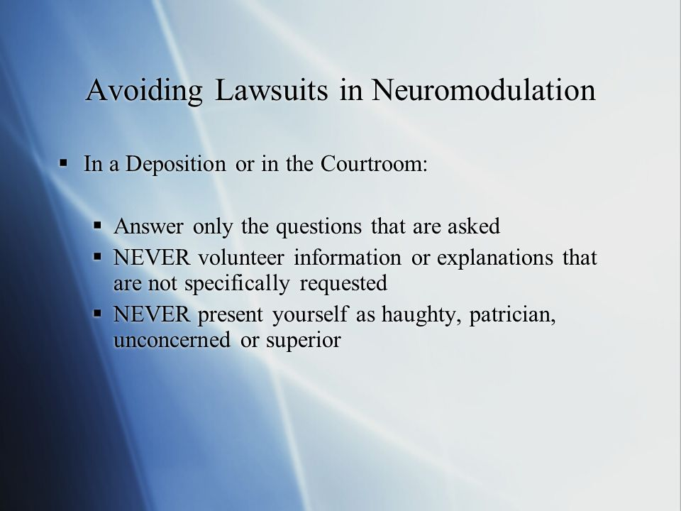 Avoiding Lawsuits in Neuromodulation  In a Deposition or in the Courtroom:  Answer only the questions that are asked  NEVER volunteer information o