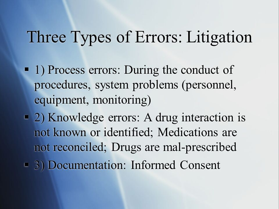 Three Types of Errors: Litigation  1) Process errors: During the conduct of procedures, system problems (personnel, equipment, monitoring)  2) Knowl