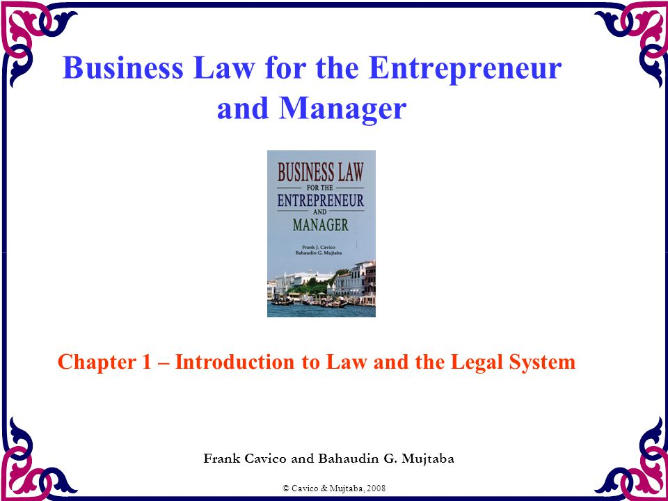 © Cavico & Mujtaba, 2008 Business Law for the Entrepreneur and Manager Frank Cavico and Bahaudin G. Mujtaba Chapter 1 – Introduction to Law and the Le