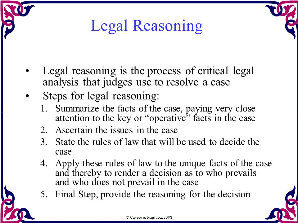© Cavico & Mujtaba, 2008 Legal Reasoning Legal reasoning is the process of critical legal analysis that judges use to resolve a case Steps for legal r