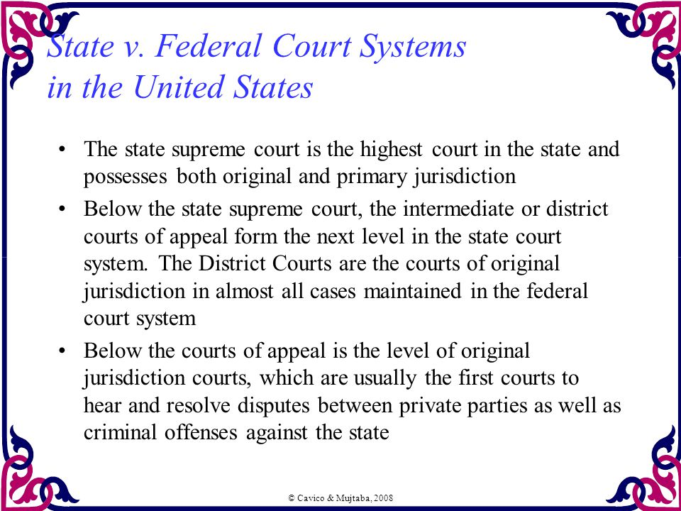 © Cavico & Mujtaba, 2008 State v. Federal Court Systems in the United States The state supreme court is the highest court in the state and possesses b