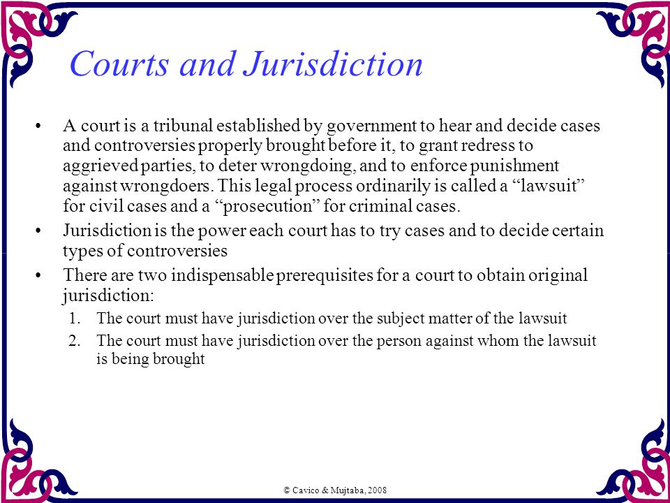 © Cavico & Mujtaba, 2008 Courts and Jurisdiction A court is a tribunal established by government to hear and decide cases and controversies properly b