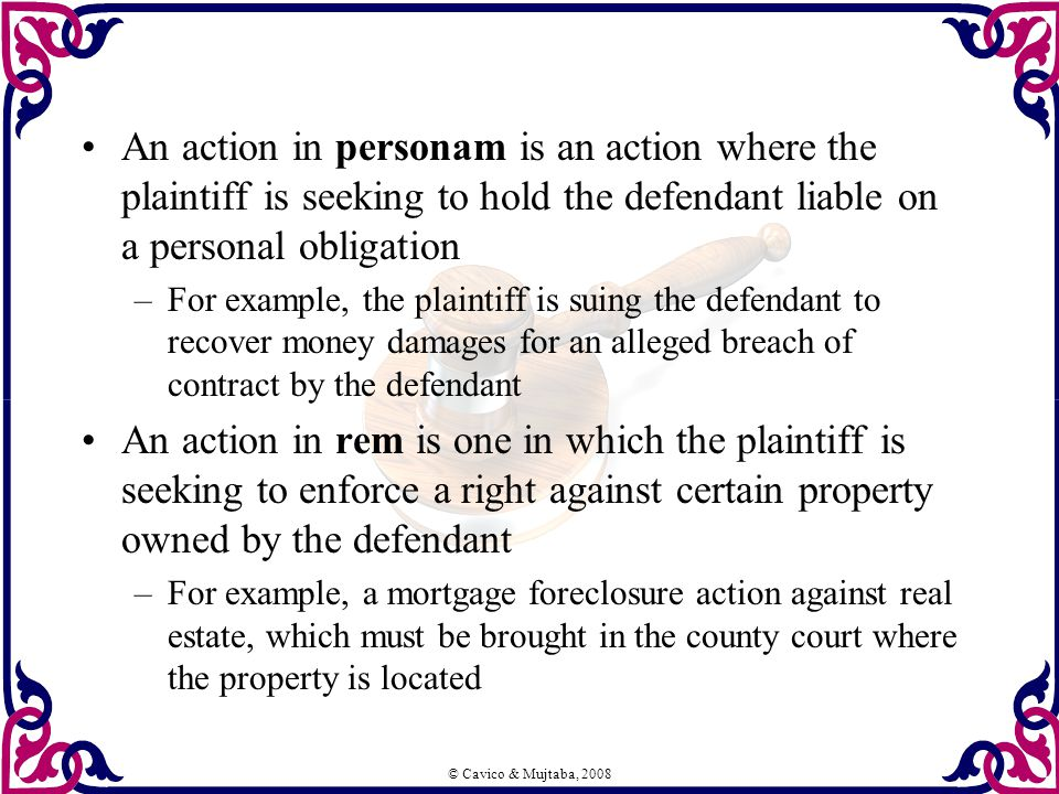 © Cavico & Mujtaba, 2008 An action in personam is an action where the plaintiff is seeking to hold the defendant liable on a personal obligation –For